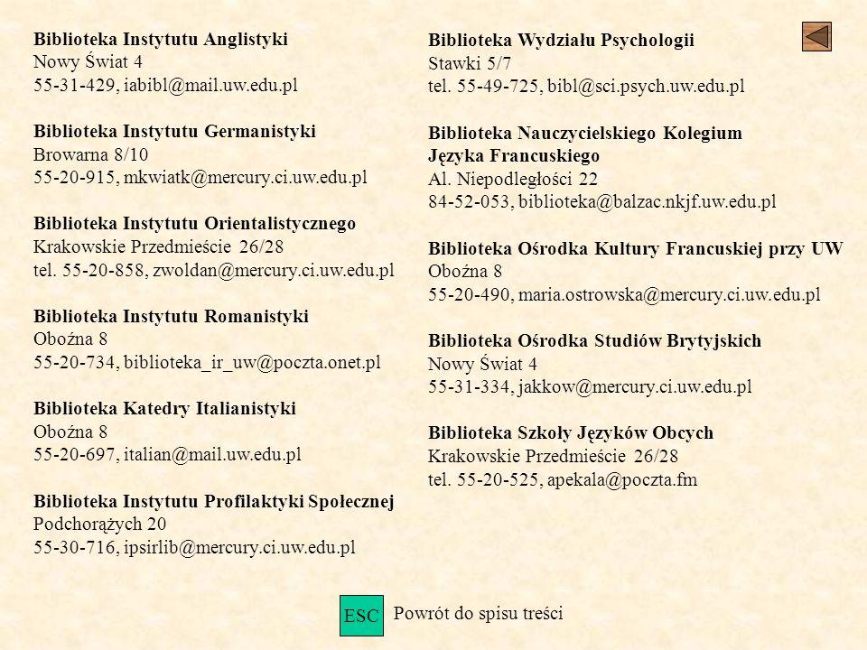 Biblioteka Instytutu Anglistyki Nowy Świat 4 55-31-429, iabibl@mail.uw.edu.pl Biblioteka Instytutu Germanistyki Browarna 8/10 55-20-915, mkwiatk@mercury.ci.uw.edu.pl Biblioteka Instytutu Orientalistycznego Krakowskie Przedmieście 26/28 tel.