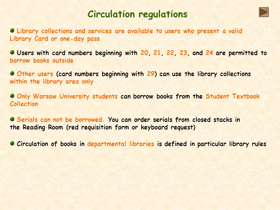 Circulation regulations Library collections and services are available to users who present a valid Library Card or one-day pass Other users (card numbers beginning with 29) can use the library collections within the library area only Only Warsaw University students can borrow books from the Student Textbook Collection Circulation of books in departmental libraries is defined in particular library rules Serials can not be borrowed.