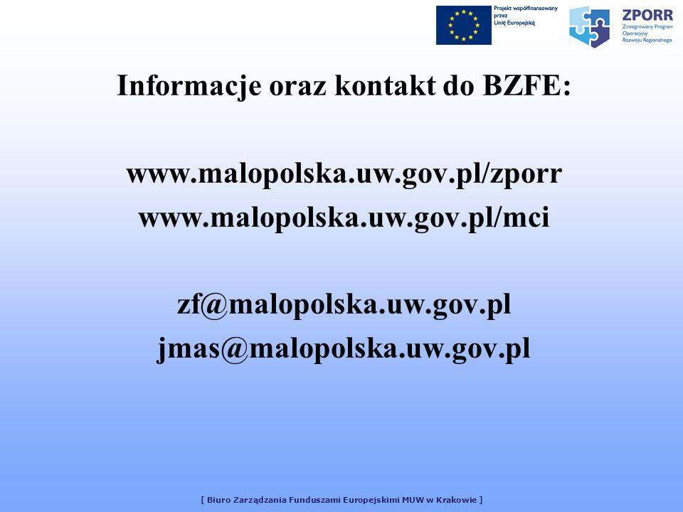 [ Biuro Zarządzania Funduszami Europejskimi MUW w Krakowie ] Informacje oraz kontakt do BZFE: www.malopolska.uw.gov.pl/zporr www.malopolska.uw.gov.pl/mci zf@malopolska.uw.gov.pl jmas@malopolska.uw.gov.pl