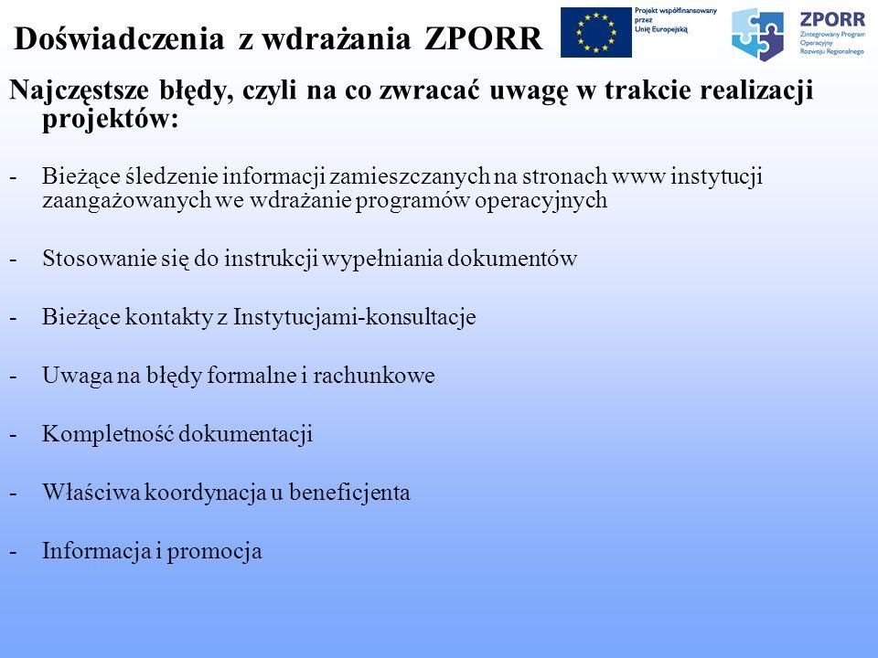 Doświadczenia z wdrażania ZPORR Najczęstsze błędy, czyli na co zwracać uwagę w trakcie realizacji projektów: -Bieżące śledzenie informacji zamieszczanych na stronach www instytucji zaangażowanych we wdrażanie programów operacyjnych -Stosowanie się do instrukcji wypełniania dokumentów -Bieżące kontakty z Instytucjami-konsultacje -Uwaga na błędy formalne i rachunkowe -Kompletność dokumentacji -Właściwa koordynacja u beneficjenta -Informacja i promocja