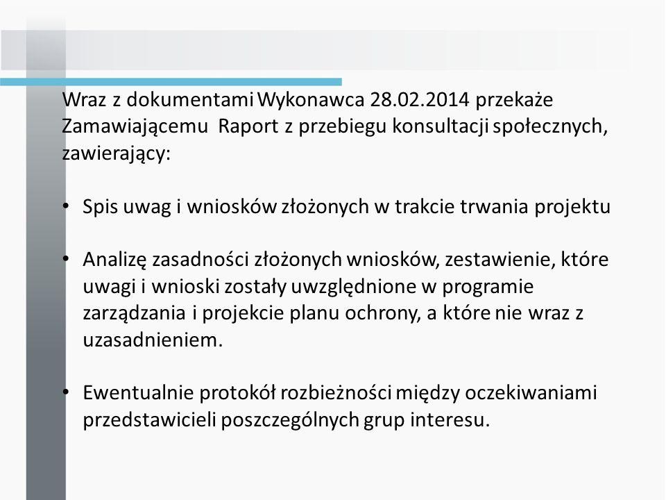Wraz z dokumentami Wykonawca 28.02.2014 przekaże Zamawiającemu Raport z przebiegu konsultacji społecznych, zawierający: Spis uwag i wniosków złożonych w trakcie trwania projektu Analizę zasadności złożonych wniosków, zestawienie, które uwagi i wnioski zostały uwzględnione w programie zarządzania i projekcie planu ochrony, a które nie wraz z uzasadnieniem.