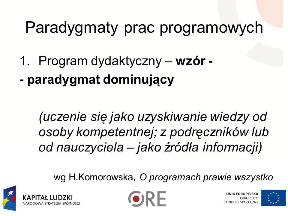 Paradygmaty prac programowych 1.Program dydaktyczny – wzór - - paradygmat dominujący (uczenie się jako uzyskiwanie wiedzy od osoby kompetentnej; z pod