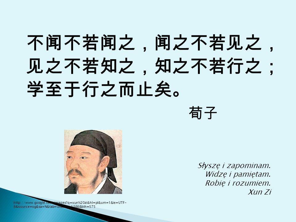 Słyszę i zapominam. Widzę i pamiętam. Robię i rozumiem. Xun Zi http://www.google.com/images?q=xun%20zi&hl=pl&um=1&ie=UTF- 8&source=og&sa=N&tab=wi&biw=