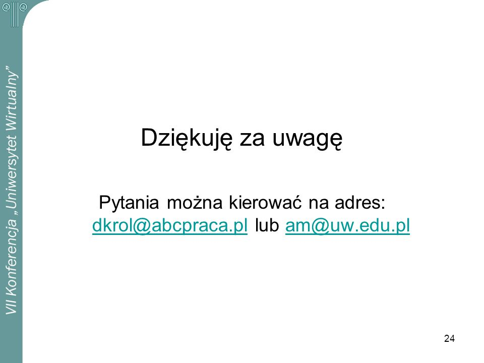 24 Dziękuję za uwagę Pytania można kierować na adres: dkrol@abcpraca.pl lub am@uw.edu.pl dkrol@abcpraca.plam@uw.edu.pl