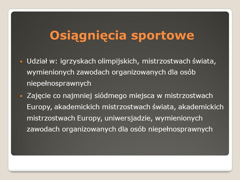 Osiągnięcia sportowe Udział w: igrzyskach olimpijskich, mistrzostwach świata, wymienionych zawodach organizowanych dla osób niepełnosprawnych Zajęcie co najmniej siódmego miejsca w mistrzostwach Europy, akademickich mistrzostwach świata, akademickich mistrzostwach Europy, uniwersjadzie, wymienionych zawodach organizowanych dla osób niepełnosprawnych
