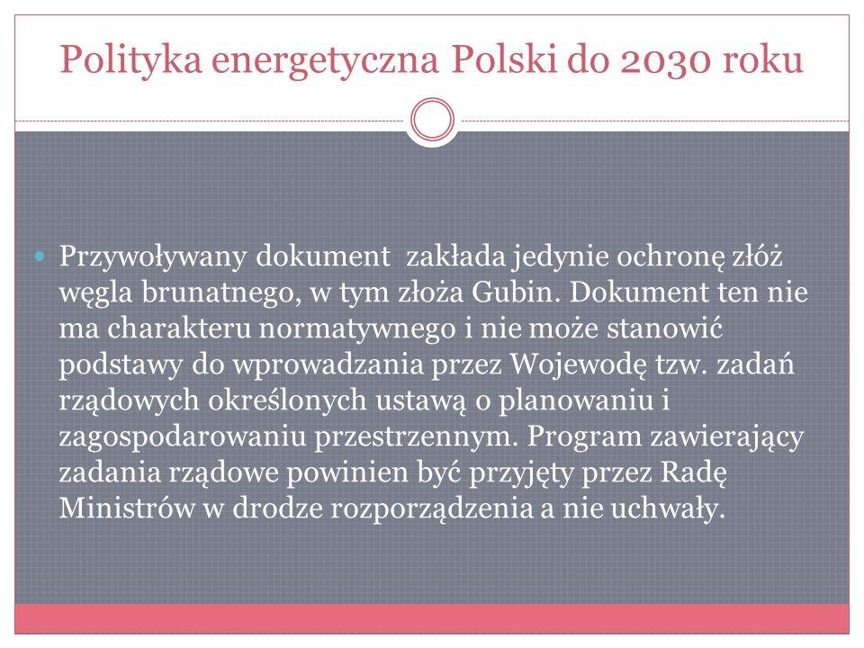 Polityka energetyczna Polski do 2030 roku Przywoływany dokument zakłada jedynie ochronę złóż węgla brunatnego, w tym złoża Gubin. Dokument ten nie ma