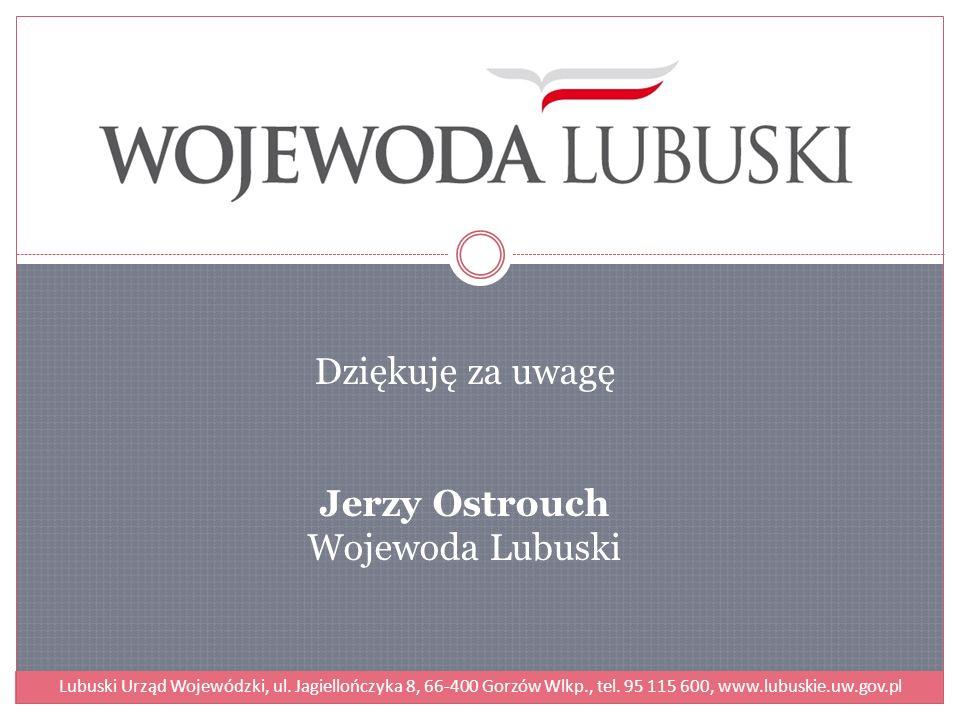Dziękuję za uwagę Jerzy Ostrouch Wojewoda Lubuski Lubuski Urząd Wojewódzki, ul. Jagiellończyka 8, 66-400 Gorzów Wlkp., tel. 95 115 600, www.lubuskie.u