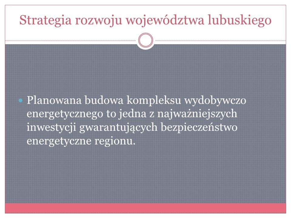 Strategia rozwoju województwa lubuskiego Planowana budowa kompleksu wydobywczo energetycznego to jedna z najważniejszych inwestycji gwarantujących bez