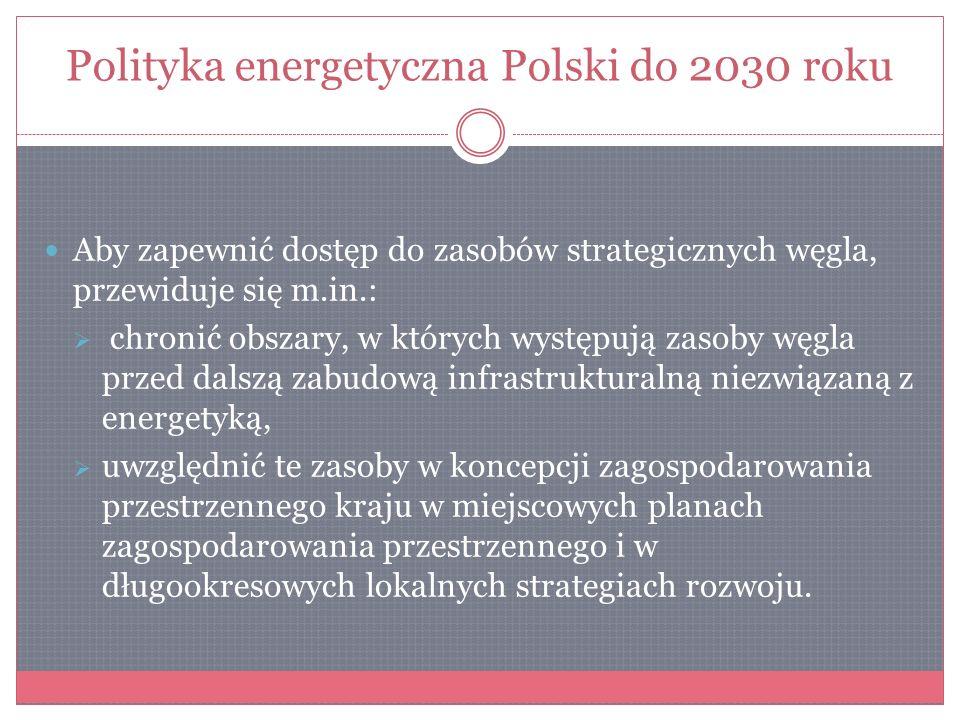 Polityka energetyczna Polski do 2030 roku Aby zapewnić dostęp do zasobów strategicznych węgla, przewiduje się m.in.: chronić obszary, w których występ