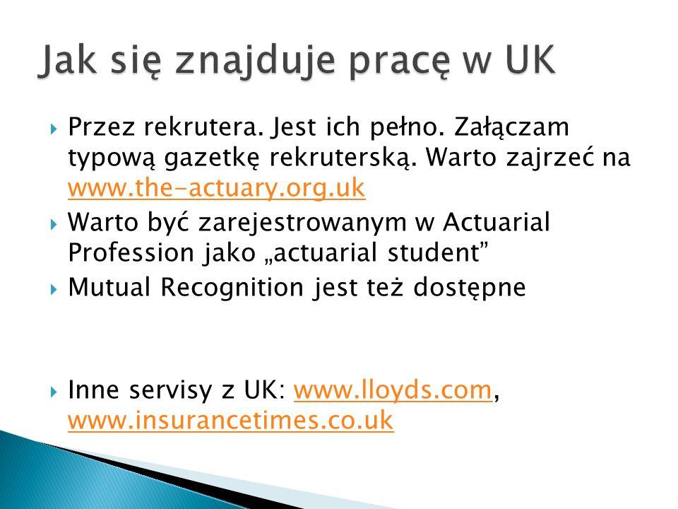 Przez rekrutera. Jest ich pełno. Załączam typową gazetkę rekruterską. Warto zajrzeć na www.the-actuary.org.uk www.the-actuary.org.uk Warto być zarejes