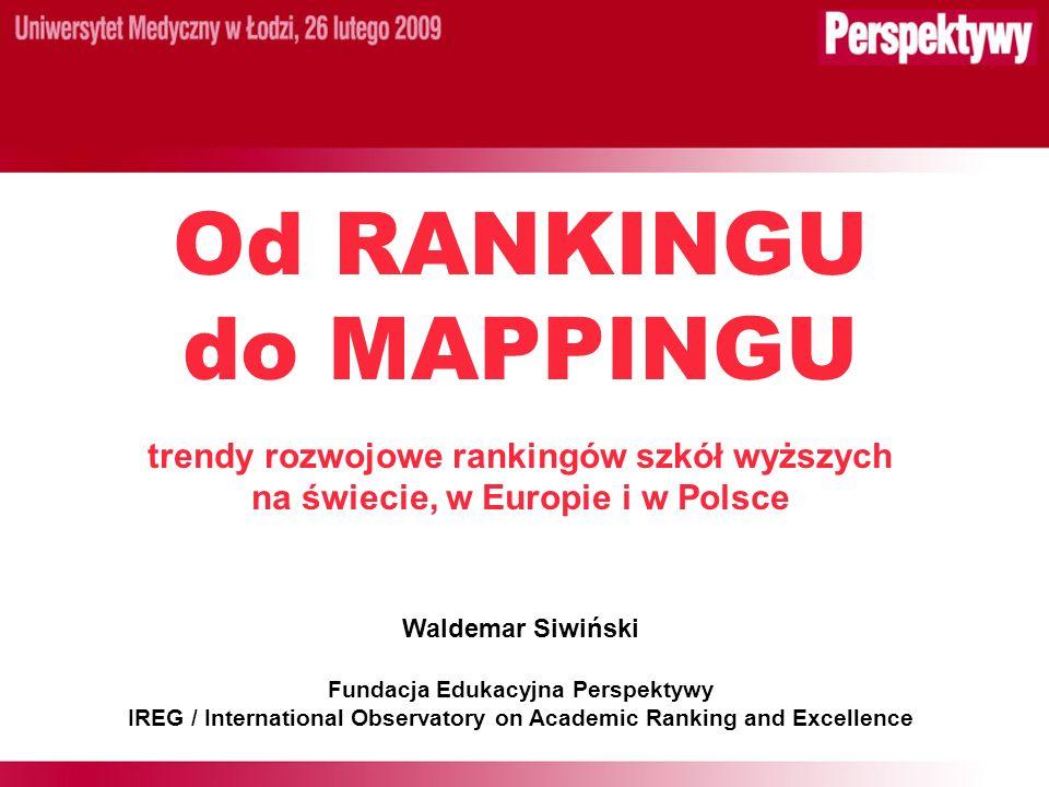Od RANKINGU do MAPPINGU trendy rozwojowe rankingów szkół wyższych na świecie, w Europie i w Polsce Waldemar Siwiński Fundacja Edukacyjna Perspektywy IREG / International Observatory on Academic Ranking and Excellence