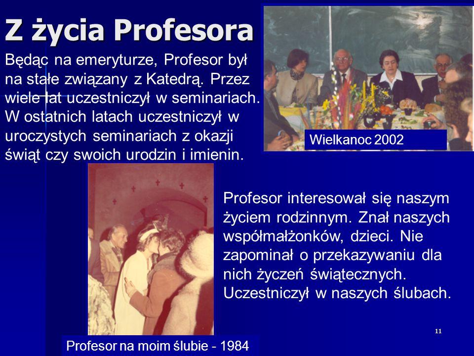 11 Z życia Profesora Wielkanoc 2002 Profesor na moim ślubie - 1984 Będąc na emeryturze, Profesor był na stałe związany z Katedrą. Przez wiele lat ucze