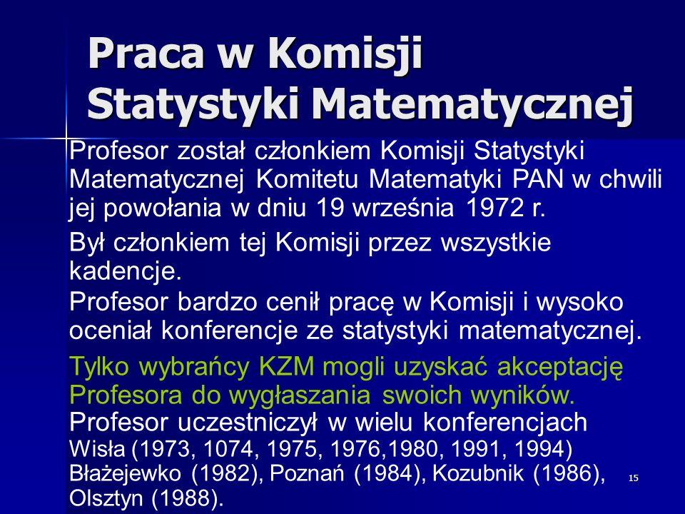 15 Praca w Komisji Statystyki Matematycznej Profesor został członkiem Komisji Statystyki Matematycznej Komitetu Matematyki PAN w chwili jej powołania