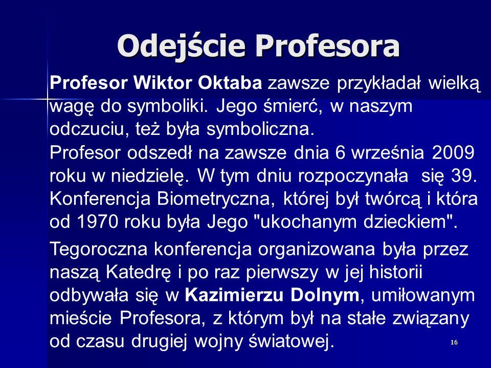 16 Odejście Profesora Profesor odszedł na zawsze dnia 6 września 2009 roku w niedzielę. W tym dniu rozpoczynała się 39. Konferencja Biometryczna, któr