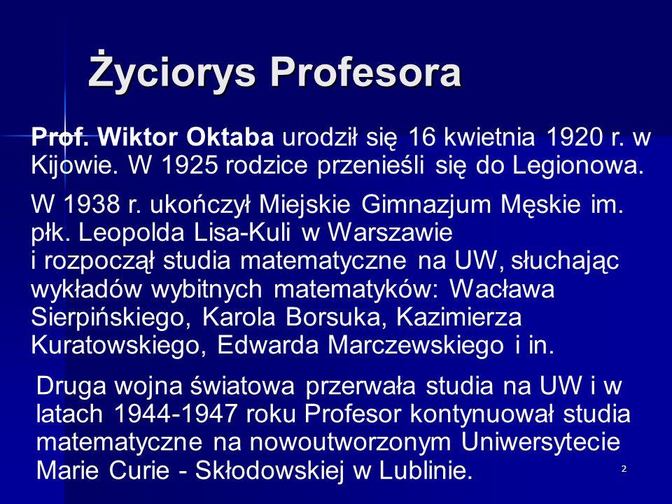 2 Życiorys Profesora Prof. Wiktor Oktaba urodził się 16 kwietnia 1920 r. w Kijowie. W 1925 rodzice przenieśli się do Legionowa. W 1938 r. ukończył Mie