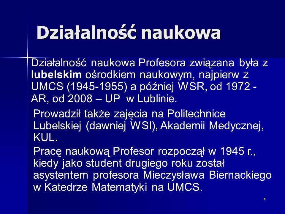 4 Pracę naukową Profesor rozpoczął w 1945 r., kiedy jako student drugiego roku został asystentem profesora Mieczysława Biernackiego w Katedrze Matemat