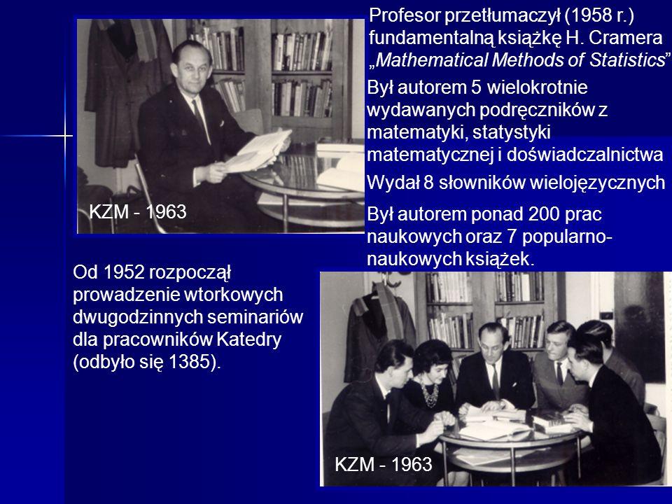 7 KZM - 1963 Profesor przetłumaczył (1958 r.) fundamentalną książkę H. CrameraMathematical Methods of Statistics Był autorem 5 wielokrotnie wydawanych