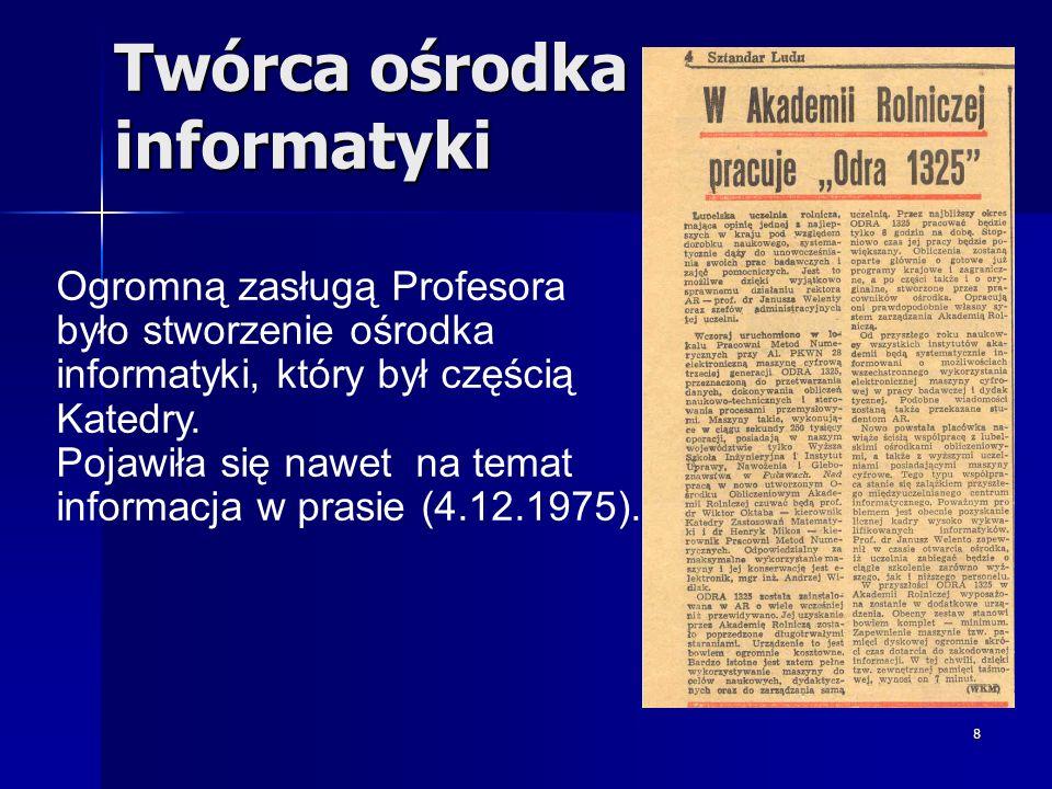 8 Twórca ośrodka informatyki Ogromną zasługą Profesora było stworzenie ośrodka informatyki, który był częścią Katedry. Pojawiła się nawet na temat inf