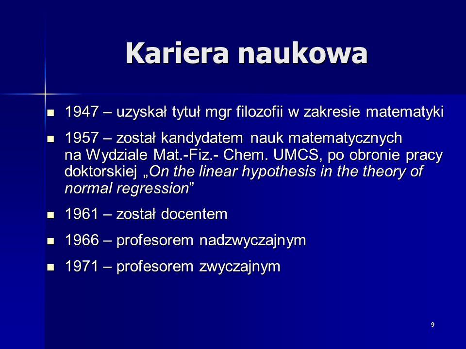9 Kariera naukowa 1947 – uzyskał tytuł mgr filozofii w zakresie matematyki 1947 – uzyskał tytuł mgr filozofii w zakresie matematyki 1957 – został kand