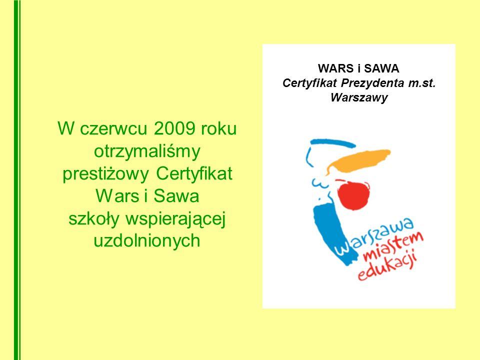 W czerwcu 2009 roku otrzymaliśmy prestiżowy Certyfikat Wars i Sawa szkoły wspierającej uzdolnionych WARS i SAWA Certyfikat Prezydenta m.st.