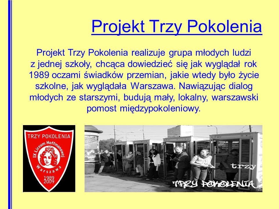 Projekt Trzy Pokolenia Projekt Trzy Pokolenia realizuje grupa młodych ludzi z jednej szkoły, chcąca dowiedzieć się jak wyglądał rok 1989 oczami świadków przemian, jakie wtedy było życie szkolne, jak wyglądała Warszawa.