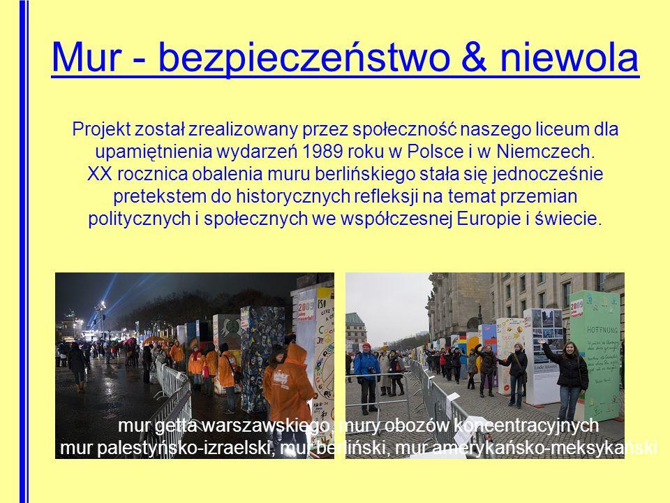 Mur - bezpieczeństwo & niewola Projekt został zrealizowany przez społeczność naszego liceum dla upamiętnienia wydarzeń 1989 roku w Polsce i w Niemczech.