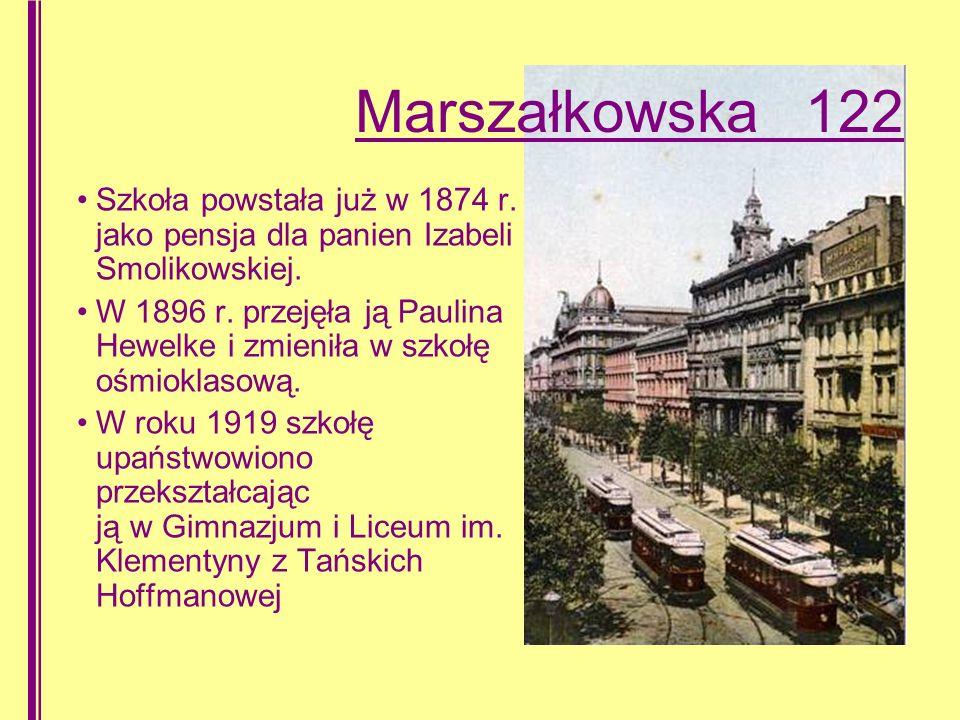 Marszałkowska 122 Szkoła powstała już w 1874 r.jako pensja dla panien Izabeli Smolikowskiej.