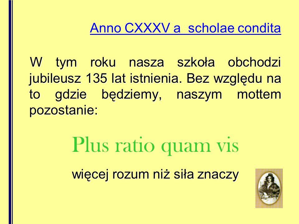 Anno CXXXV a scholae condita W tym roku nasza szkoła obchodzi jubileusz 135 lat istnienia. Bez względu na to gdzie będziemy, naszym mottem pozostanie: