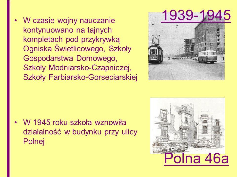 W czasie wojny nauczanie kontynuowano na tajnych kompletach pod przykrywką Ogniska Świetlicowego, Szkoły Gospodarstwa Domowego, Szkoły Modniarsko-Czapniczej, Szkoły Farbiarsko-Gorseciarskiej W 1945 roku szkoła wznowiła działalność w budynku przy ulicy Polnej 1939-1945 Polna 46a