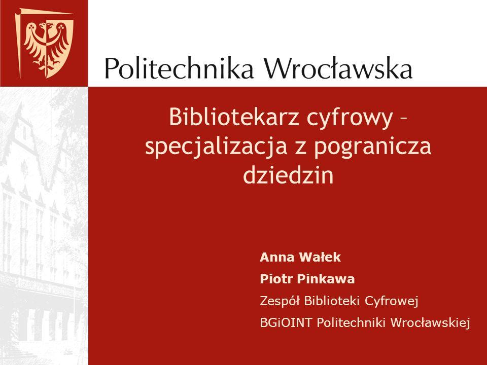 Bibliotekarz cyfrowy – specjalizacja z pogranicza dziedzin Anna Wałek Piotr Pinkawa Zespół Biblioteki Cyfrowej BGiOINT Politechniki Wrocławskiej