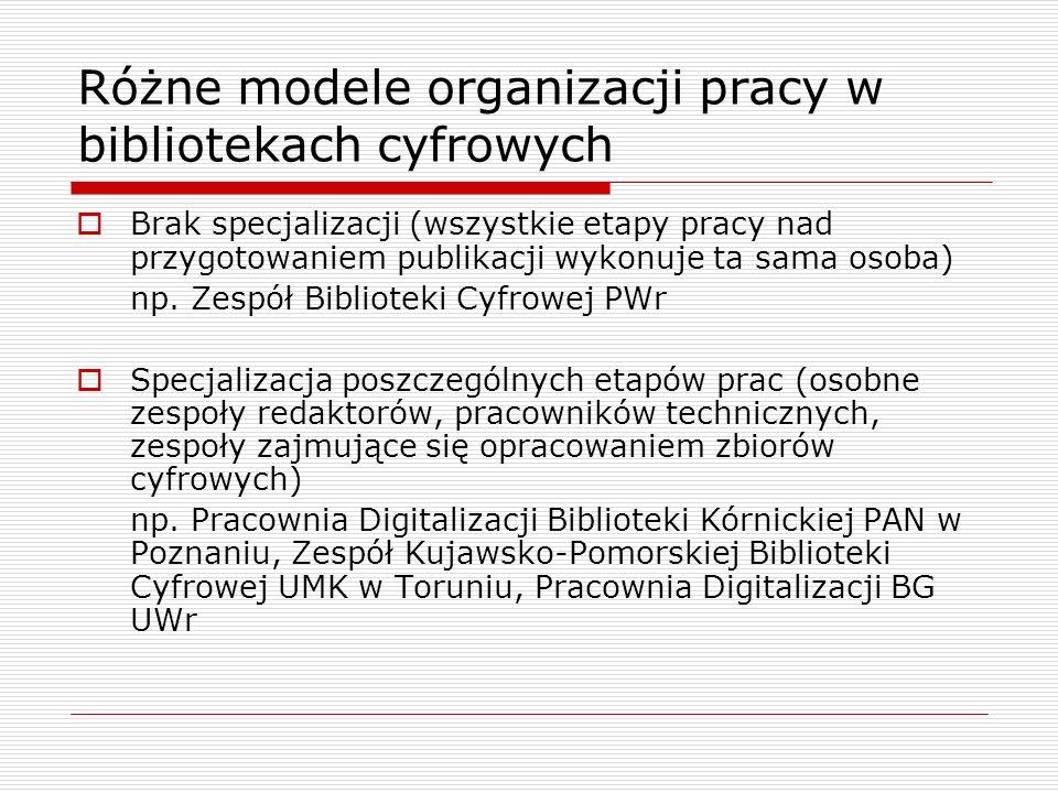 Różne modele organizacji pracy w bibliotekach cyfrowych Brak specjalizacji (wszystkie etapy pracy nad przygotowaniem publikacji wykonuje ta sama osoba
