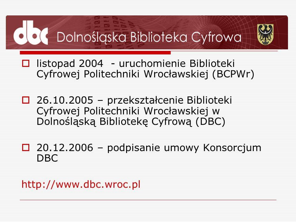 Organizacja pracy w Konsorcjum DBC 16 bibliotek i instytucji kultury wchodzących w skład Konsorcjum Politechnika Wrocławska – koordynator Konsorcjum 9 instytucji zajmujących się przygotowaniem i udostępnianiem cyfrowych publikacji w ramach DBC Pozostałe instytucje zlecają digitalizację własnych zbiorów i udostępnianie ich pracowni biblioteki cyfrowej PWr W całym Konsorcjum na rzecz DBC pracuje ok.