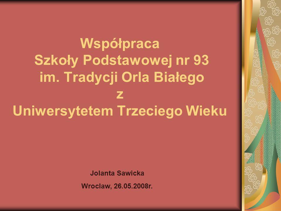 Współpraca Szkoły Podstawowej nr 93 im. Tradycji Orla Białego z Uniwersytetem Trzeciego Wieku Jolanta Sawicka Wroclaw, 26.05.2008r.