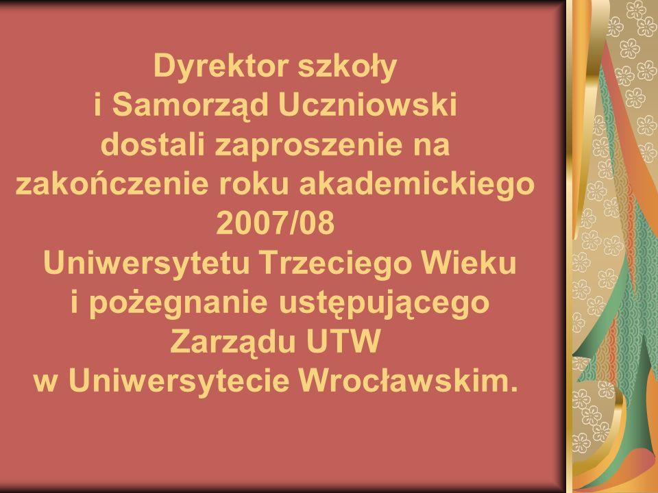 Dyrektor szkoły i Samorząd Uczniowski dostali zaproszenie na zakończenie roku akademickiego 2007/08 Uniwersytetu Trzeciego Wieku i pożegnanie ustępującego Zarządu UTW w Uniwersytecie Wrocławskim.