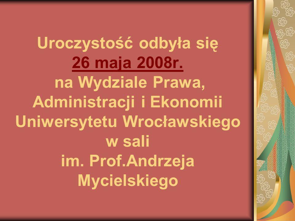 Uroczystość odbyła się 26 maja 2008r. na Wydziale Prawa, Administracji i Ekonomii Uniwersytetu Wrocławskiego w sali im. Prof.Andrzeja Mycielskiego