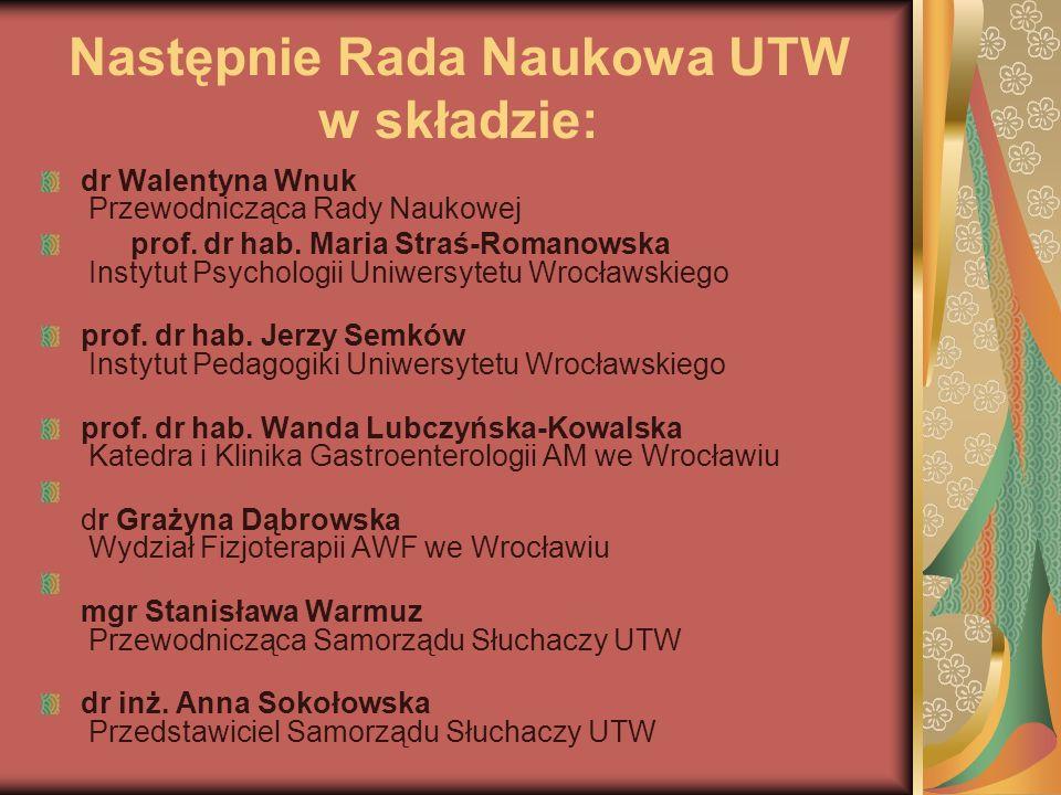 Następnie Rada Naukowa UTW w składzie: dr Walentyna Wnuk Przewodnicząca Rady Naukowej prof. dr hab. Maria Straś-Romanowska Instytut Psychologii Uniwer