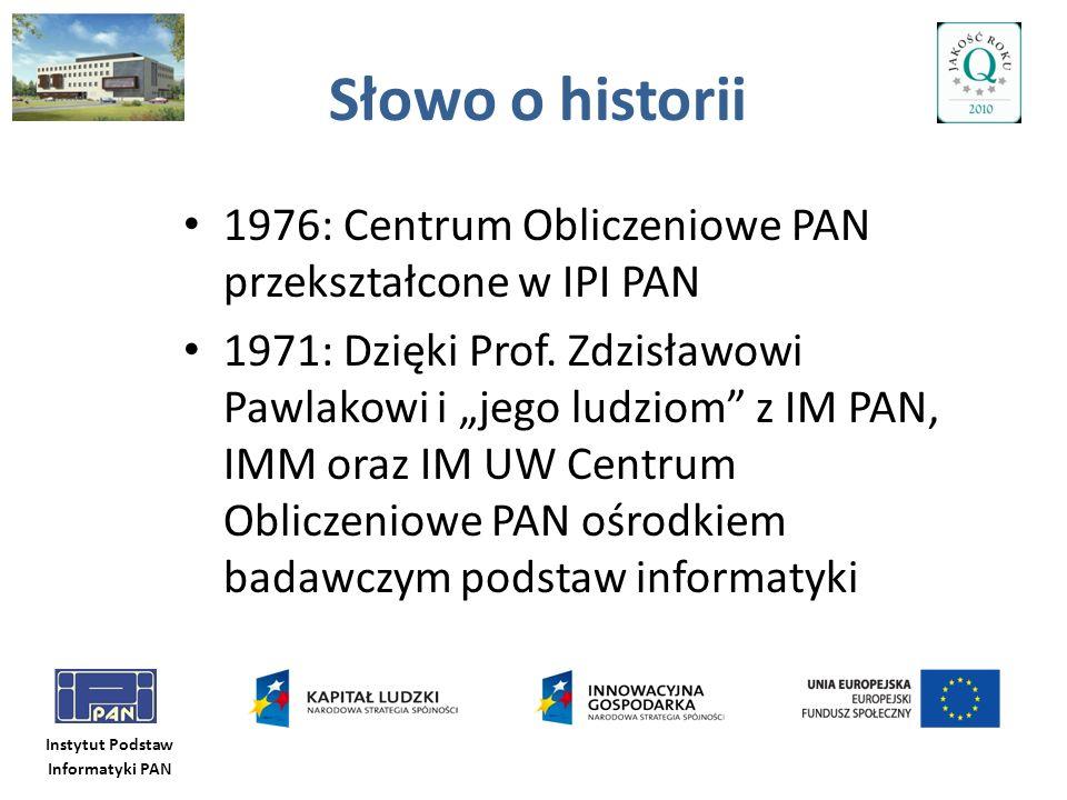 Instytut Podstaw Informatyki PAN Słowo o historii 1976: Centrum Obliczeniowe PAN przekształcone w IPI PAN 1971: Dzięki Prof. Zdzisławowi Pawlakowi i j