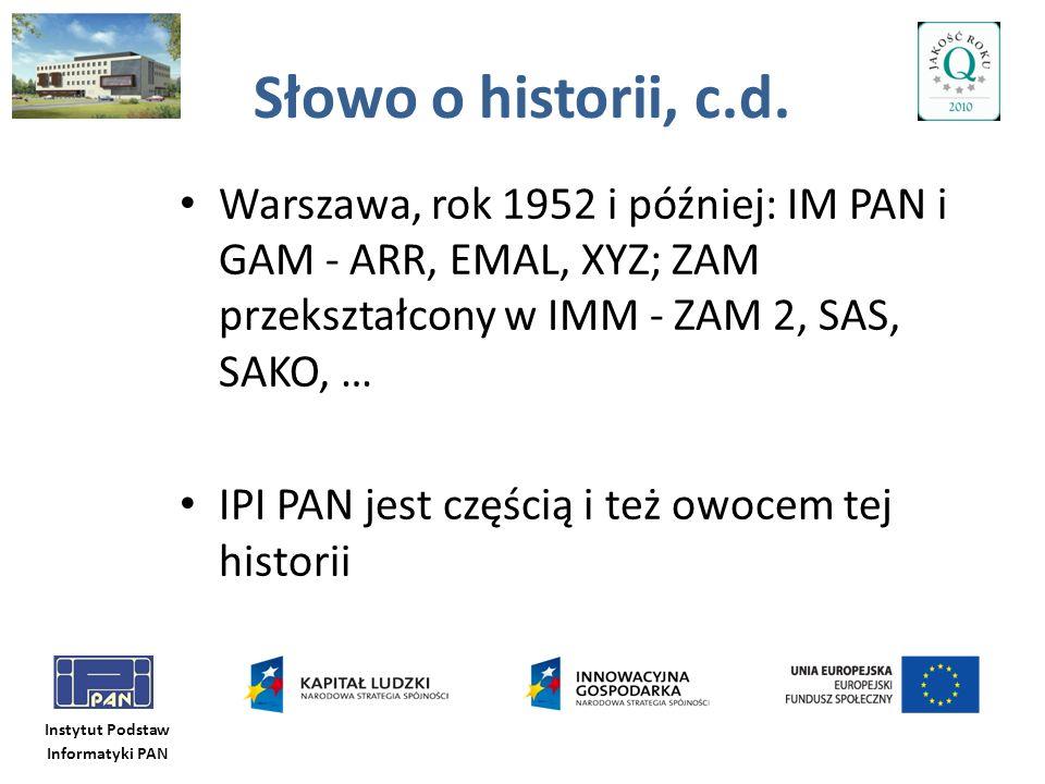 Instytut Podstaw Informatyki PAN Słowo o historii, c.d. Warszawa, rok 1952 i później: IM PAN i GAM - ARR, EMAL, XYZ; ZAM przekształcony w IMM - ZAM 2,