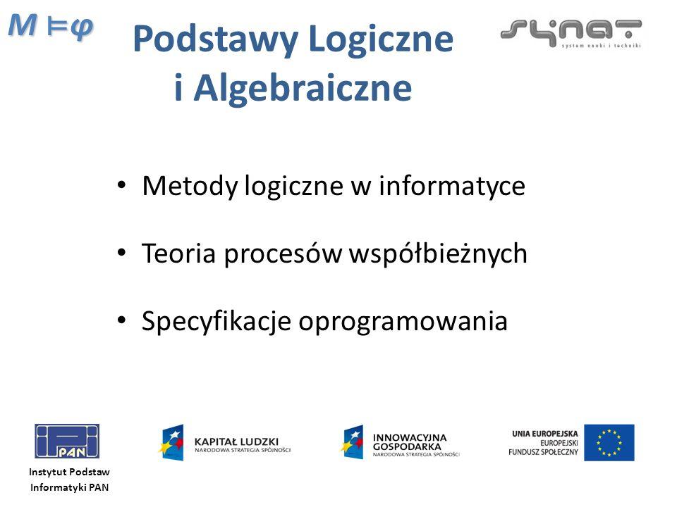 Instytut Podstaw Informatyki PAN Podstawy Logiczne i Algebraiczne Metody logiczne w informatyce Teoria procesów współbieżnych Specyfikacje oprogramowa