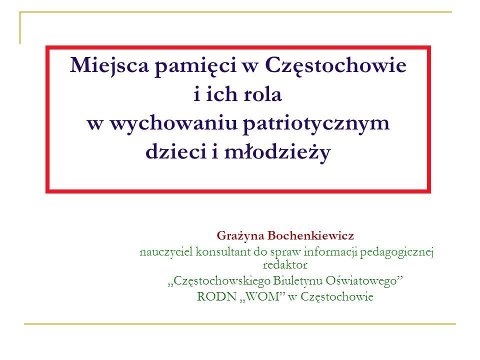 Miejsca pamięci w Częstochowie i ich rola w wychowaniu patriotycznym dzieci i młodzieży Grażyna Bochenkiewicz nauczyciel konsultant do spraw informacj