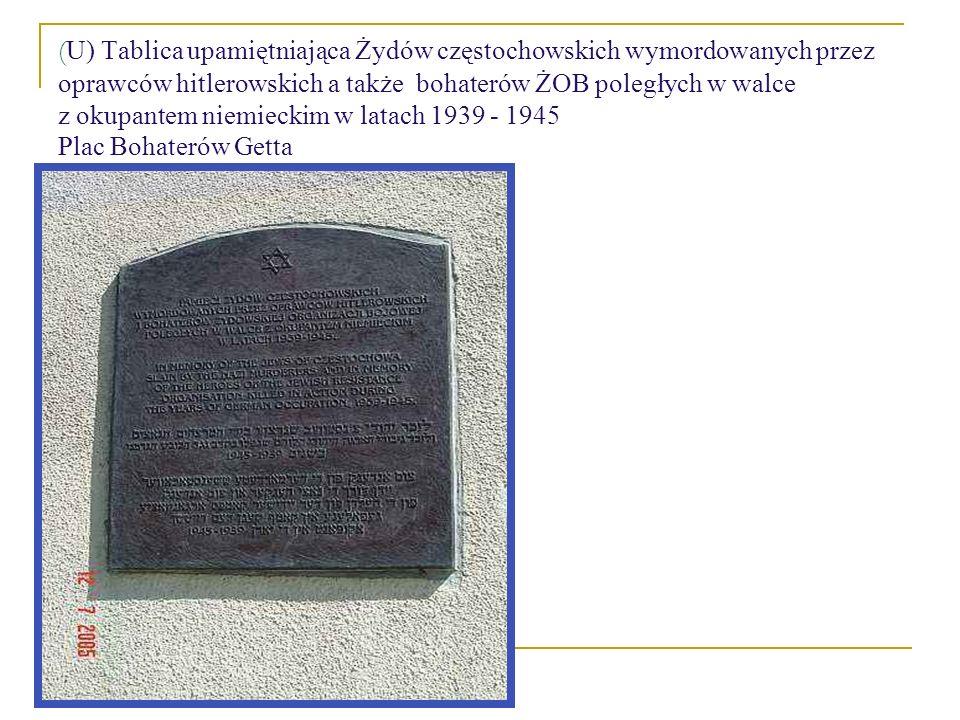 ( U) Tablica upamiętniająca Żydów częstochowskich wymordowanych przez oprawców hitlerowskich a także bohaterów ŻOB poległych w walce z okupantem niemieckim w latach 1939 - 1945 Plac Bohaterów Getta