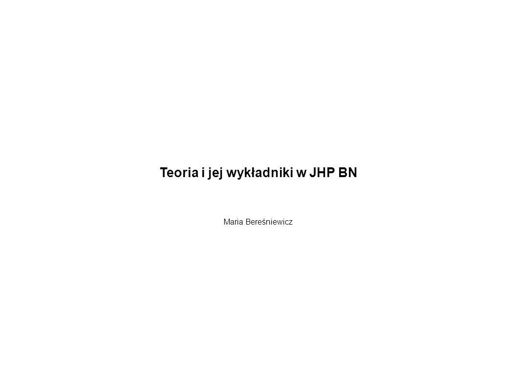 Teoria i jej wykładniki w JHP BN Maria Bereśniewicz