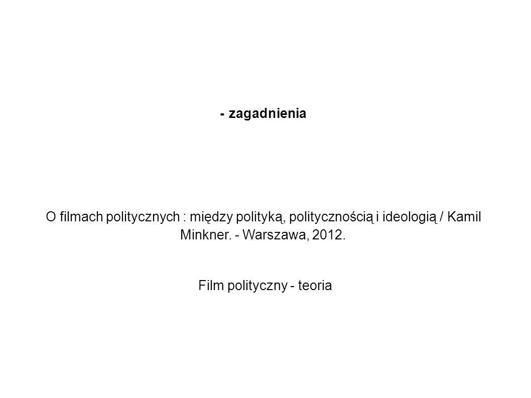 - zagadnienia O filmach politycznych : między polityką, politycznością i ideologią / Kamil Minkner. - Warszawa, 2012. Film polityczny - teoria