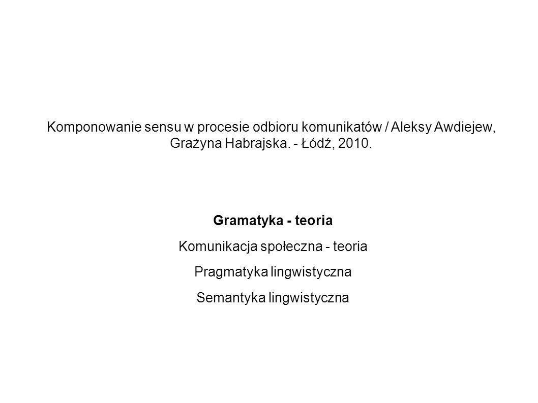 Komponowanie sensu w procesie odbioru komunikatów / Aleksy Awdiejew, Grażyna Habrajska. - Łódź, 2010. Gramatyka - teoria Komunikacja społeczna - teori