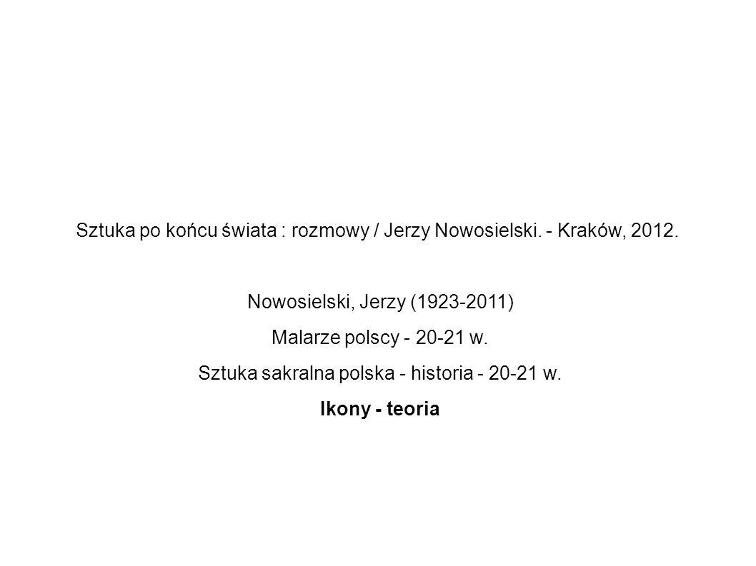 Sztuka po końcu świata : rozmowy / Jerzy Nowosielski. - Kraków, 2012. Nowosielski, Jerzy (1923-2011) Malarze polscy - 20-21 w. Sztuka sakralna polska