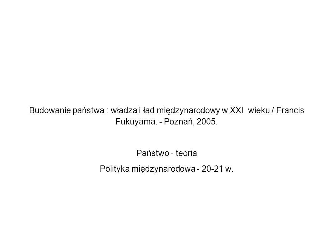 Budowanie państwa : władza i ład międzynarodowy w XXI wieku / Francis Fukuyama. - Poznań, 2005. Państwo - teoria Polityka międzynarodowa - 20-21 w.