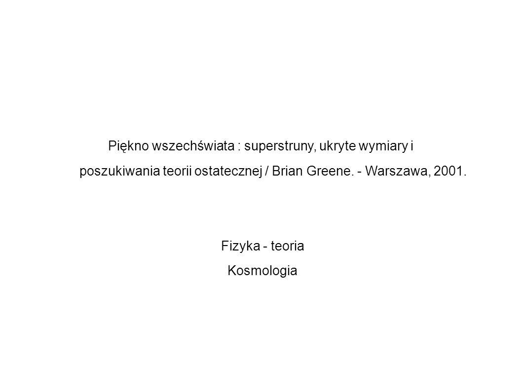 Piękno wszechświata : superstruny, ukryte wymiary i poszukiwania teorii ostatecznej / Brian Greene. - Warszawa, 2001. Fizyka - teoria Kosmologia