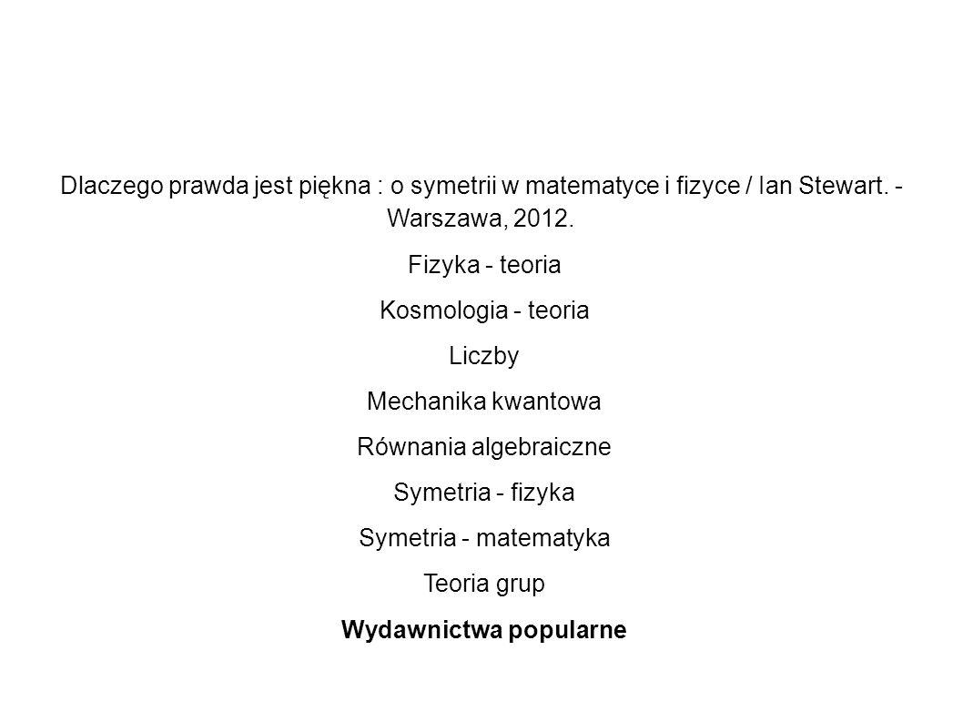 Dlaczego prawda jest piękna : o symetrii w matematyce i fizyce / Ian Stewart. - Warszawa, 2012. Fizyka - teoria Kosmologia - teoria Liczby Mechanika k
