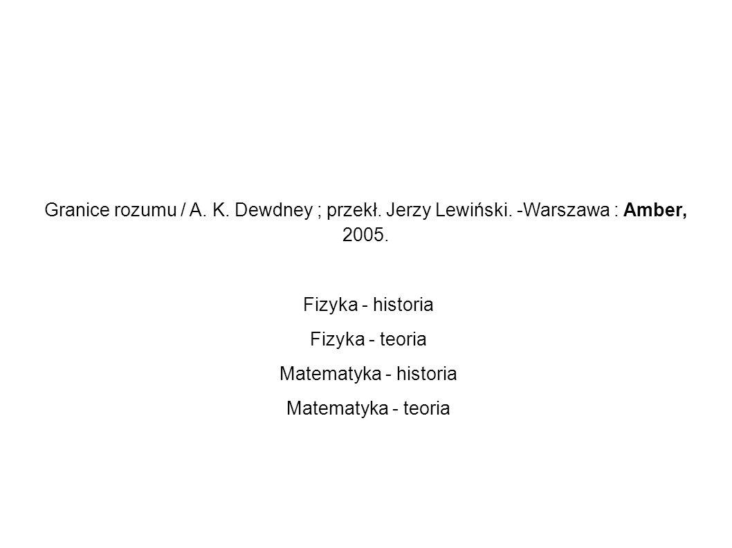 Granice rozumu / A. K. Dewdney ; przekł. Jerzy Lewiński. -Warszawa : Amber, 2005. Fizyka - historia Fizyka - teoria Matematyka - historia Matematyka -