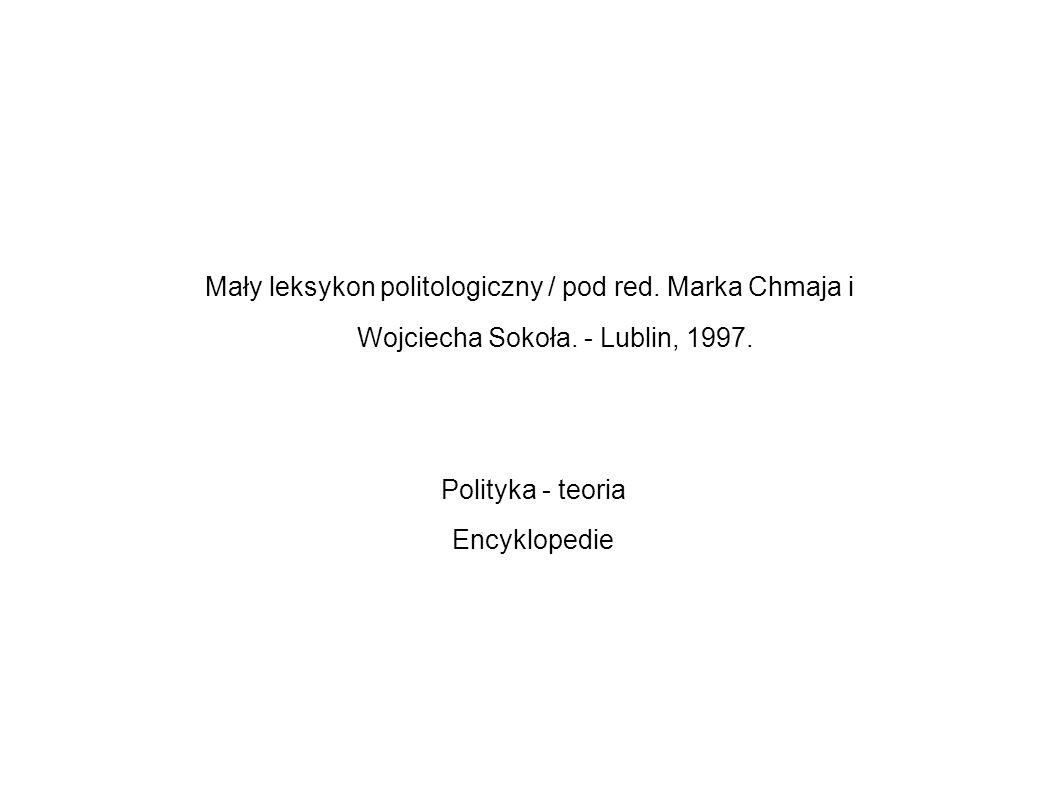 Mały leksykon politologiczny / pod red. Marka Chmaja i Wojciecha Sokoła. - Lublin, 1997. Polityka - teoria Encyklopedie